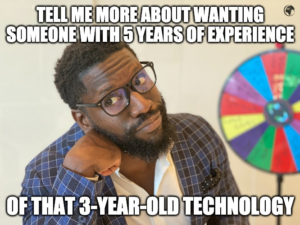 Tell me more about wanting someone with 5 years of experience of that 3-year-old technology
